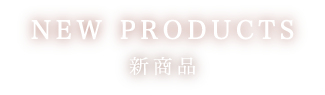 NEW PRODUCTS 新商品